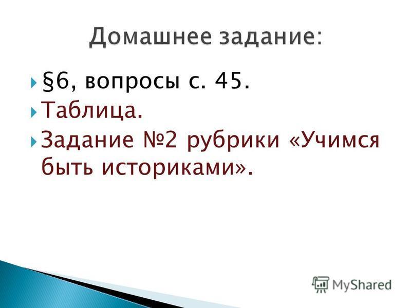 §6, вопросы с. 45. Таблица. Задание 2 рубрики «Учимся быть историками».