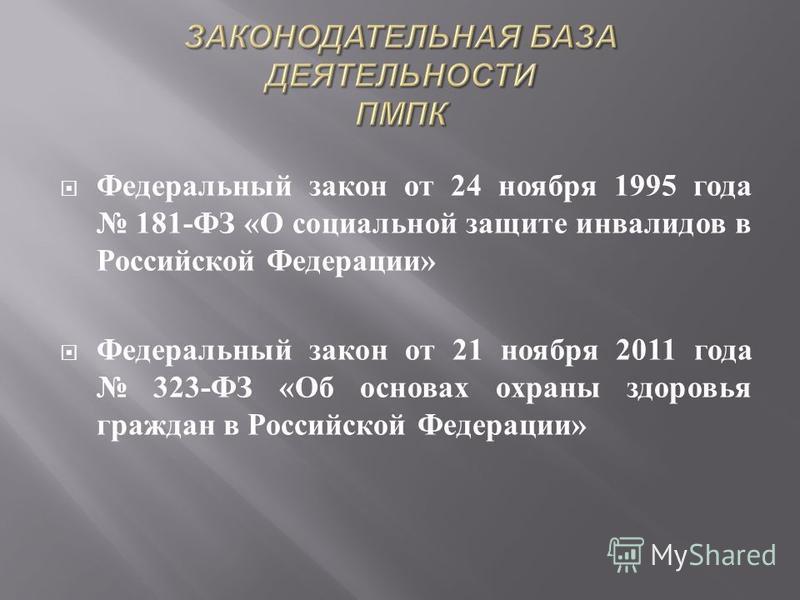 Федеральный закон от 24 ноября 1995 года 181- ФЗ « О социальной защите инвалидов в Российской Федерации » Федеральный закон от 21 ноября 2011 года 323- ФЗ « Об основах охраны здоровья граждан в Российской Федерации »