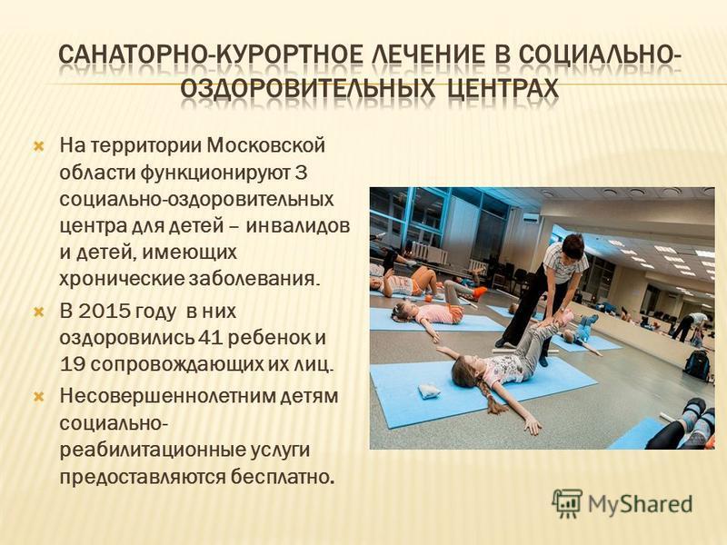 На территории Московской области функционируют 3 социально-оздоровительных центра для детей – инвалидов и детей, имеющих хронические заболевания. В 2015 году в них оздоровились 41 ребенок и 19 сопровождающих их лиц. Несовершеннолетним детям социально