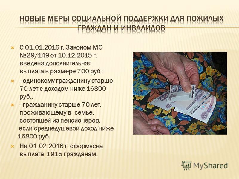 С 01.01.2016 г. Законом МО 29/149 от 10.12.2015 г. введена дополнительная выплата в размере 700 руб.: - одинокому гражданину старше 70 лет с доходом ниже 16800 руб., - гражданину старше 70 лет, проживающему в семье, состоящей из пенсионеров, если сре