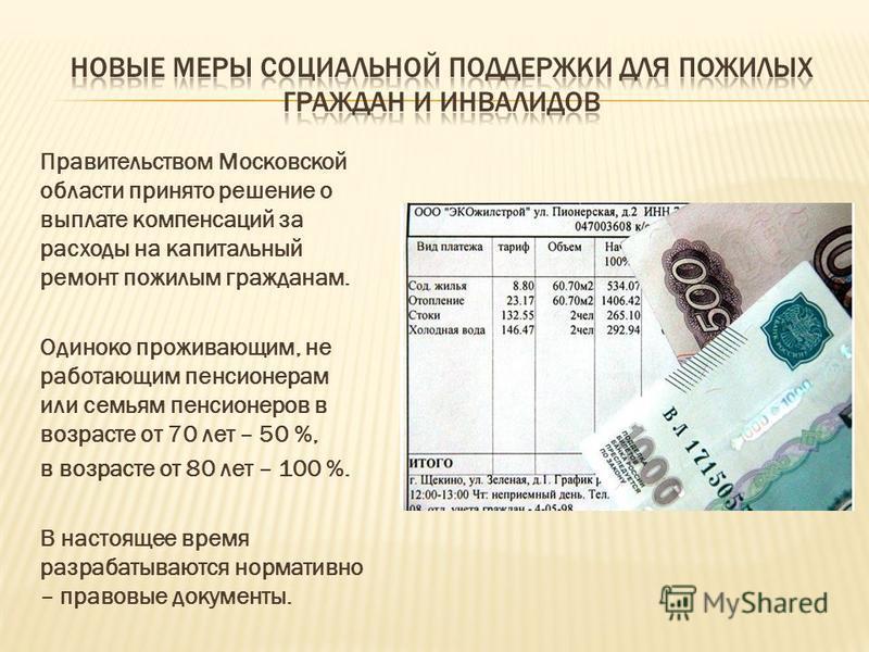 Правительством Московской области принято решение о выплате компенсаций за расходы на капитальный ремонт пожилым гражданам. Одиноко проживающим, не работающим пенсионерам или семьям пенсионеров в возрасте от 70 лет – 50 %, в возрасте от 80 лет – 100