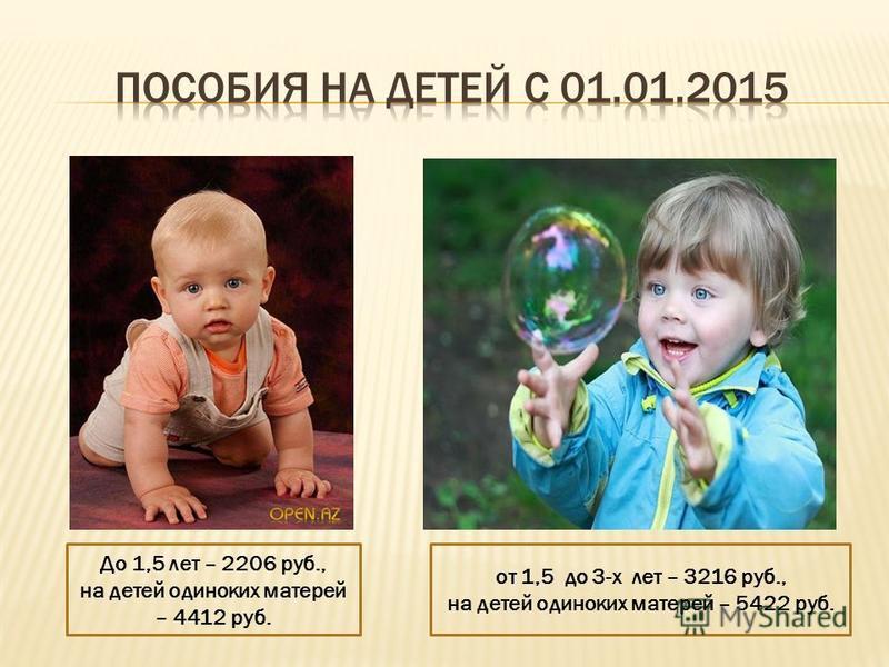 До 1,5 лет – 2206 руб., на детей одиноких матерей – 4412 руб. от 1,5 до 3-х лет – 3216 руб., на детей одиноких матерей – 5422 руб.