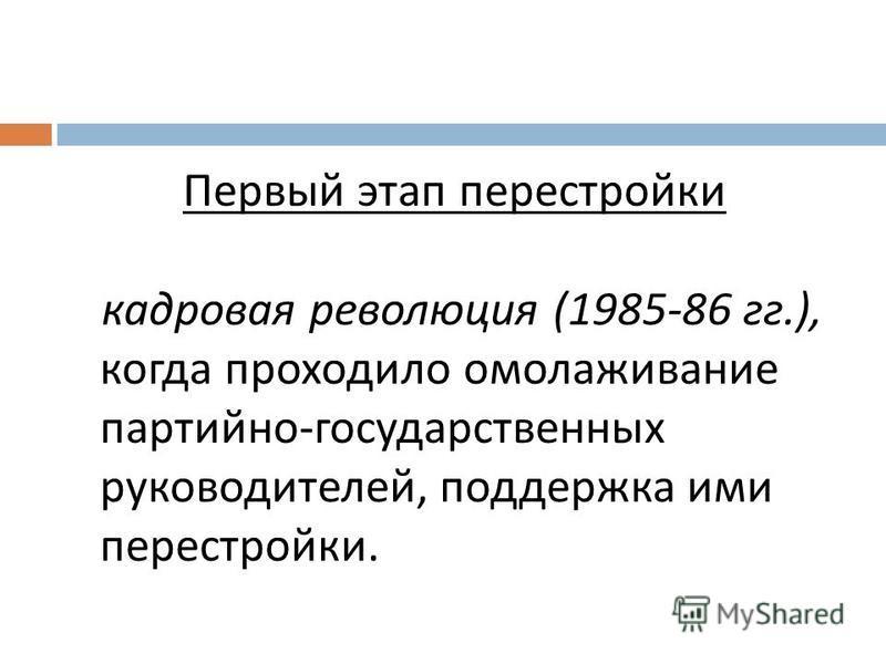 Первый этап перестройки кадровая революция (1985-86 гг.), когда проходило омолаживание партийно - государственных руководителей, поддержка ими перестройки.