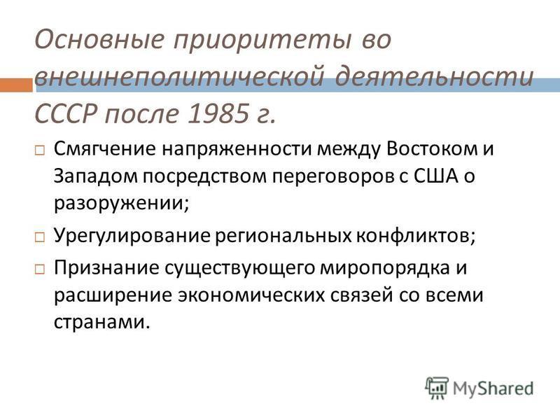 Основные приоритеты во внешнеполитической деятельности СССР после 1985 г. Смягчение напряженности между Востоком и Западом посредством переговоров с США о разоружении ; Урегулирование региональных конфликтов ; Признание существующего миропорядка и ра