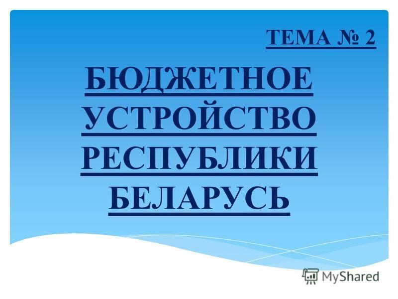 БЮДЖЕТНОЕ УСТРОЙСТВО РЕСПУБЛИКИ БЕЛАРУСЬ ТЕМА 2