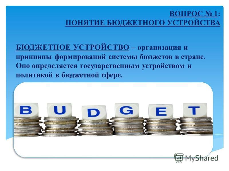 БЮДЖЕТНОЕ УСТРОЙСТВО – организация и принципы формирований системы бюджетов в стране. Оно определяется государственным устройством и политикой в бюджетной сфере. ВОПРОС 1: ПОНЯТИЕ БЮДЖЕТНОГО УСТРОЙСТВА