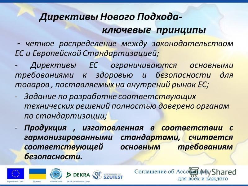 Директивы Нового Подхода- ключевые принципы - четкое распределение между законодательством ЕС и Европейской Стандартизацией; - Директивы ЕС ограничиваются основными требованиями к здоровью и безопасности для товаров, поставляемых на внутренний рынок