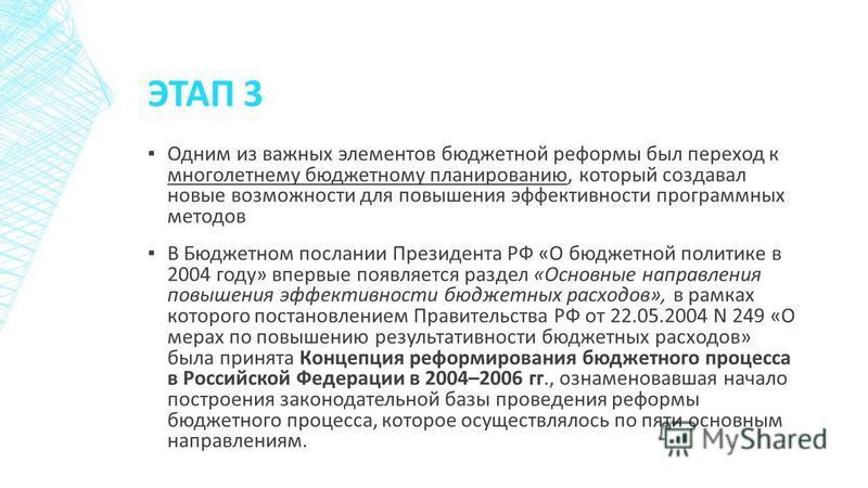 ЭТАП 3 Одним из важных элементов бюджетной реформы был переход к многолетнему бюджетному планированию, который создавал новые возможности для повышения эффективности программных методов В Бюджетном послании Президента РФ «О бюджетной политике в 2004