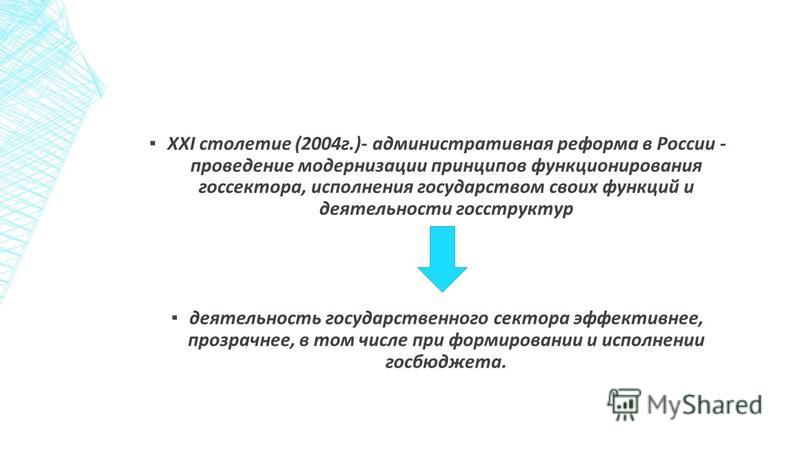 ХХI столетие (2004 г.)- административная реформа в России - проведение модернизации принципов функционирования госсектора, исполнения государством своих функций и деятельности госструктур деятельность государственного сектора эффективнее, прозрачнее,