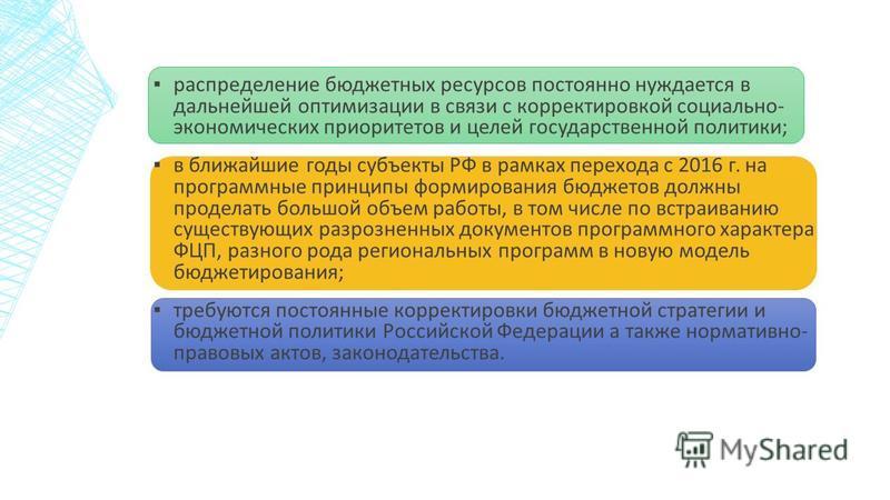 распределение бюджетных ресурсов постоянно нуждается в дальнейшей оптимизации в связи с корректировкой социально- экономических приоритетов и целей государственной политики; в ближайшие годы субъекты РФ в рамках перехода с 2016 г. на программные прин