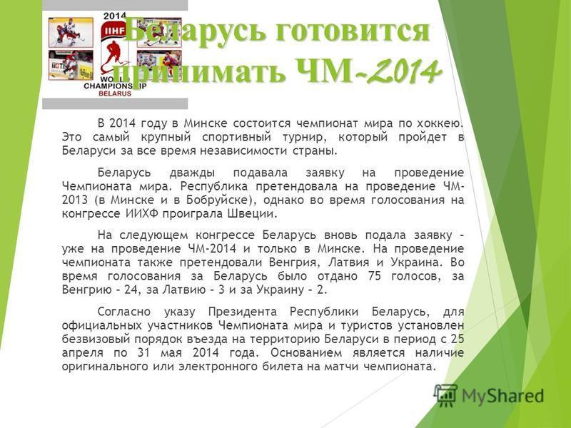 Беларусь готовится принимать ЧМ -2014 В 2014 году в Минске состоится чемпионат мира по хоккею. Это самый крупный спортивный турнир, который пройдет в Беларуси за все время независимости страны. Беларусь дважды подавала заявку на проведение Чемпионата