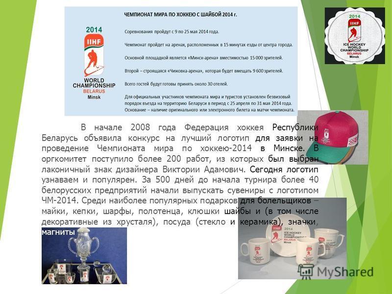 В начале 2008 года Федерация хоккея Республики Беларусь объявила конкурс на лучший логотип для заявки на проведение Чемпионата мира по хоккею-2014 в Минске. В оргкомитет поступило более 200 работ, из которых был выбран лаконичный знак дизайнера Викто