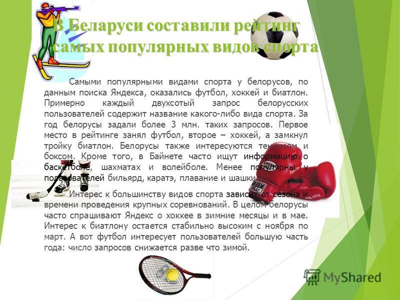 В Беларуси составили рейтинг самых популярных видов спорта Самыми популярными видами спорта у белорусов, по данным поиска Яндекса, оказались футбол, хоккей и биатлон. Примерно каждый двухсотый запрос белорусских пользователей содержит название какого