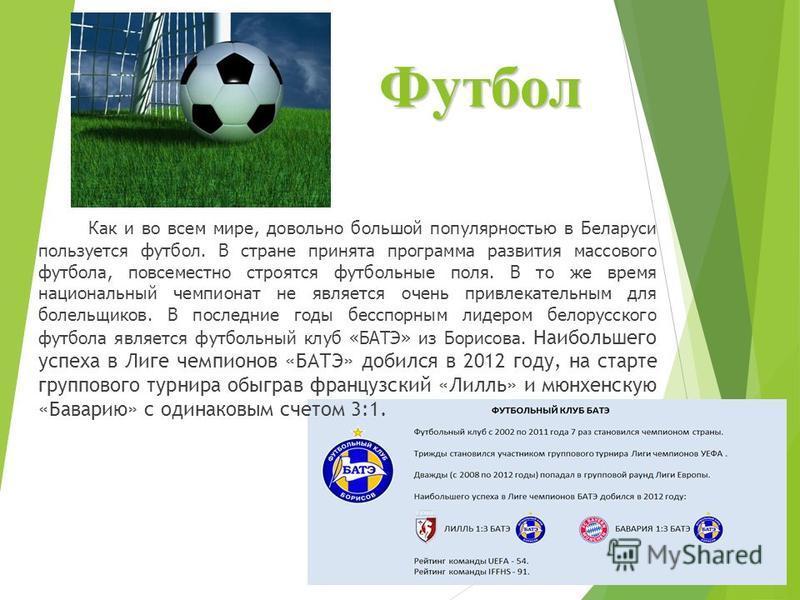 Футбол Как и во всем мире, довольно большой популярностью в Беларуси пользуется футбол. В стране принята программа развития массового футбола, повсеместно строятся футбольные поля. В то же время национальный чемпионат не является очень привлекательны