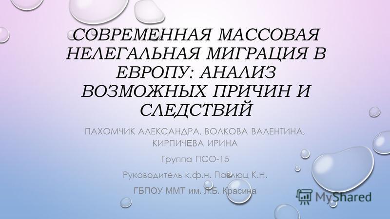 СОВРЕМЕННАЯ МАССОВАЯ НЕЛЕГАЛЬНАЯ МИГРАЦИЯ В ЕВРОПУ: АНАЛИЗ ВОЗМОЖНЫХ ПРИЧИН И СЛЕДСТВИЙ ПАХОМЧИК АЛЕКСАНДРА, ВОЛКОВА ВАЛЕНТИНА, КИРПИЧ Е ВА ИРИНА Группа ПСО-15 Руководитель к.ф.н. Павлюц К.Н. ГБПОУ ММТ им. Л. Б. Красина