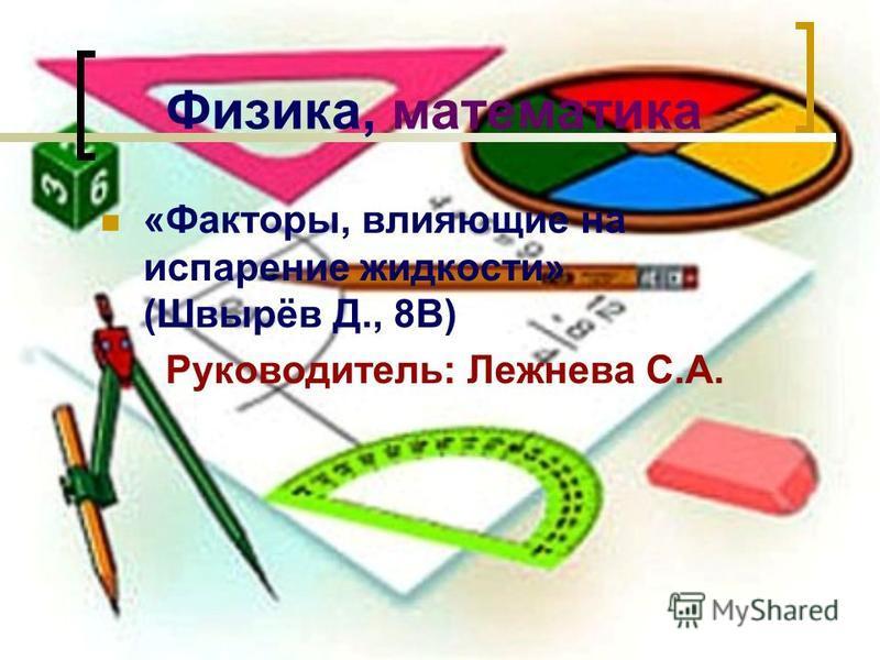 Физика, математика «Факторы, влияющие на испарение жидкости» (Швырёв Д., 8В) Руководитель: Лежнева С.А.