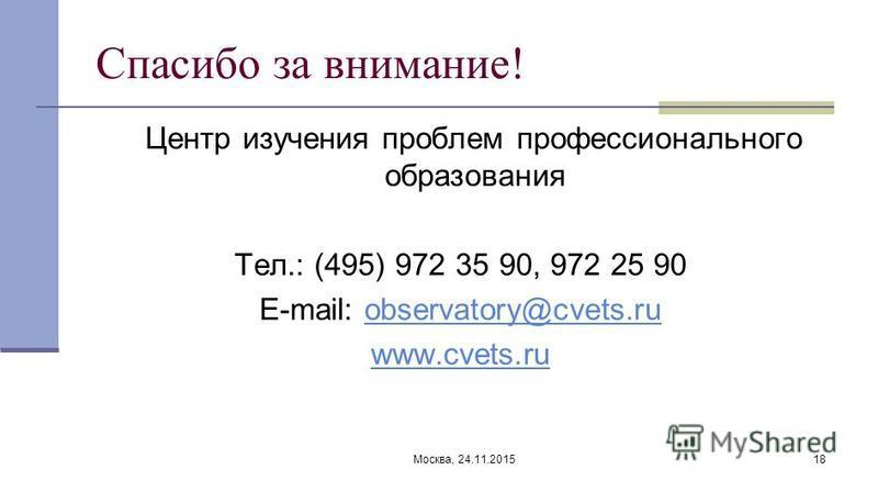 Москва, 24.11.201518 Спасибо за внимание! Центр изучения проблем профессионального образования Тел.: (495) 972 35 90, 972 25 90 E-mail: observatory@cvets.ruobservatory@cvets.ru www.cvets.ru