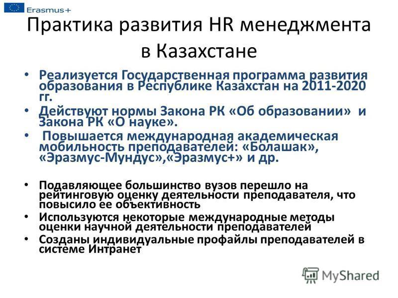 Практика развития HR менеджмента в Казахстане Реализуется Государственная программа развития образования в Республике Казахстан на 2011-2020 гг. Действуют нормы Закона РК «Об образовании» и Закона РК «О науке». Повышается международная академическая