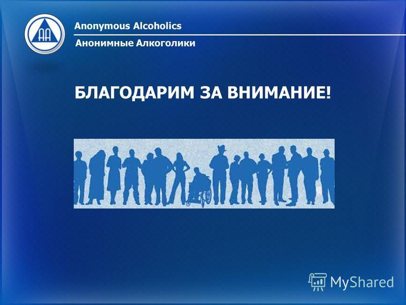 БЛАГОДАРИМ ЗА ВНИМАНИЕ! Anonymous Alcoholics Анонимные Алкоголики