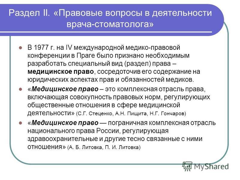 Раздел II. «Правовые вопросы в деятельности врача-стоматолога» В 1977 г. на IV международной медико-правовой конференции в Праге было признано необходимым разработать специальный вид (раздел) права – медицинское право, сосредоточив его содержание на
