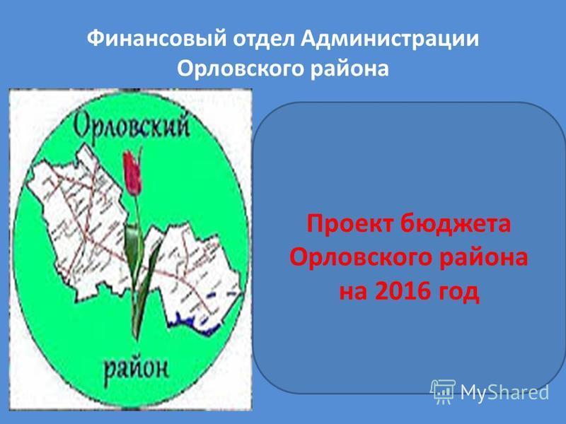 Финансовый отдел Администрации Орловского района Проект бюджета Орловского района на 2016 год