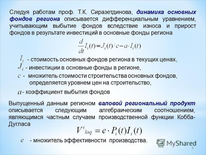 8 Следуя работам проф. Т.К. Сиразетдинова, динамика основных фондов региона описывается дифференциальным уравнением, учитывающим выбытие фондов вследствие износа и прирост фондов в результате инвестиций в основные фонды региона - стоимость основных ф