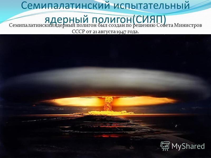 Семипалатинский испытательный ядерный полигон(СИЯП) Семипалатинский ядерный полигон был создан по решению Совета Министров СССР от 21 августа 1947 года.