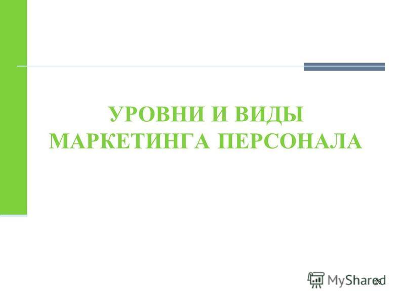 УРОВНИ И ВИДЫ МАРКЕТИНГА ПЕРСОНАЛА 26