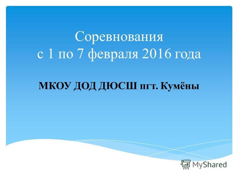 Соревнования с 1 по 7 февраля 2016 года МКОУ ДОД ДЮСШ пгт. Кумёны