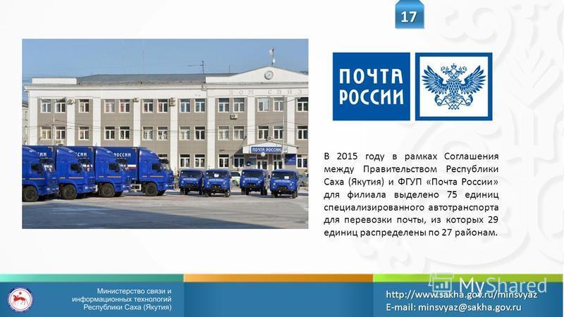 В 2015 году в рамках Соглашения между Правительством Республики Саха (Якутия) и ФГУП «Почта России» для филиала выделено 75 единиц специализированного автотранспорта для перевозки почты, из которых 29 единиц распределены по 27 районам. 17 http://www.