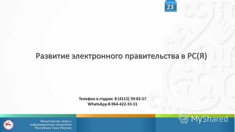 Развитие электронного правительства в РС(Я) 23 Телефон в студии: 8 (4112) 39-82-17 WhatsApp 8-964-422-33-11