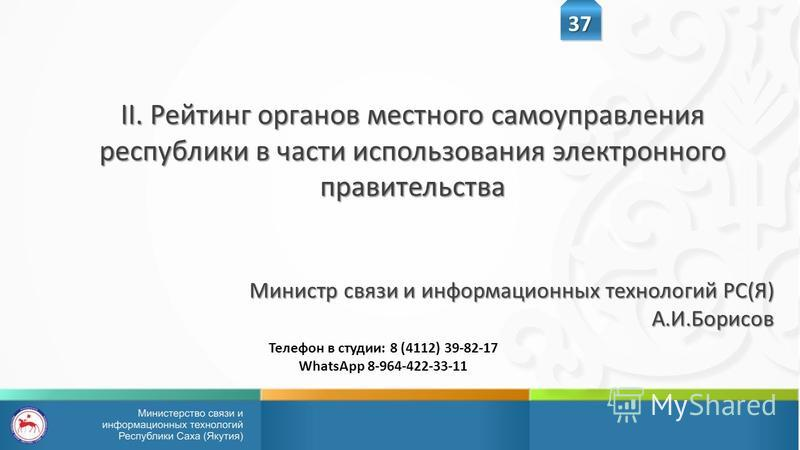 II. Рейтинг органов местного самоуправления республики в части использования электронного правительства Министр связи и информационных технологий РС(Я) А.И.Борисов 37 Телефон в студии: 8 (4112) 39-82-17 WhatsApp 8-964-422-33-11