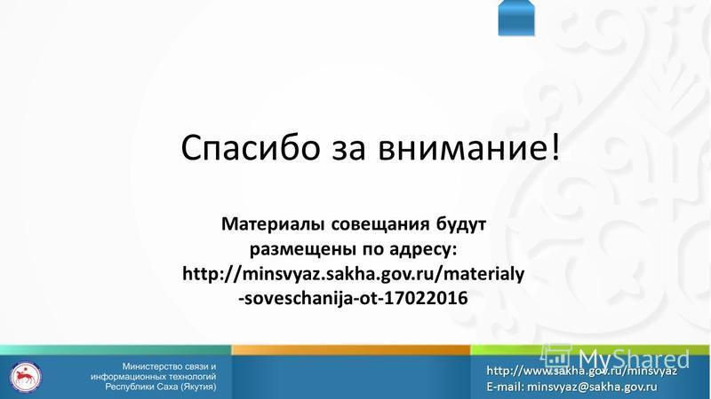 Спасибо за внимание! http://www.sakha.gov.ru/minsvyazE-mail: minsvyaz@sakha.gov.ru Материалы совещания будут размещены по адресу: http://minsvyaz.sakha.gov.ru/materialy -soveschanija-ot-17022016