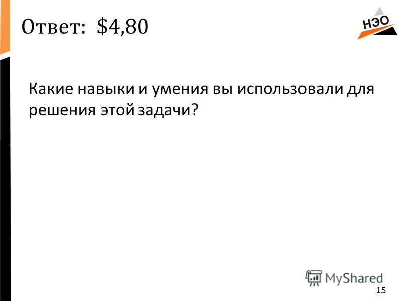 Ответ: $4,80 Какие навыки и умения вы использовали для решения этой задачи? 15