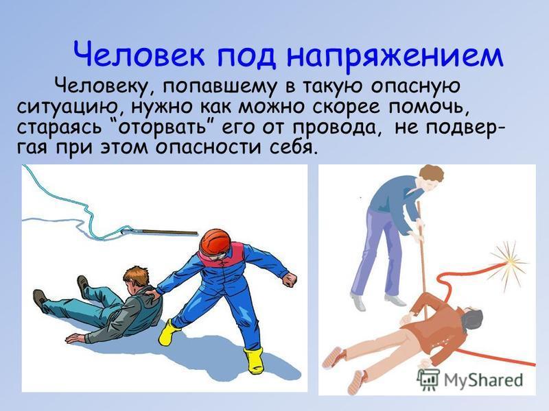 Человек под напряжением Человеку, попавшему в такую опасную ситуацию, нужно как можно скорее помочь, стараясь оторвать его от провода, не подвел- гая при этом опасности себя.
