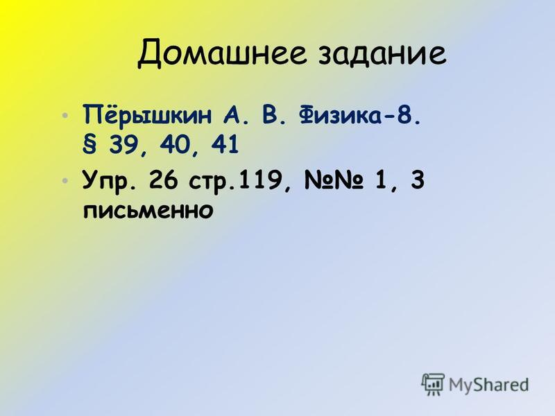 Домашнее задание Пёрышкин А. В. Физика-8. § 39, 40, 41 Упр. 26 стр.119, 1, 3 письменно