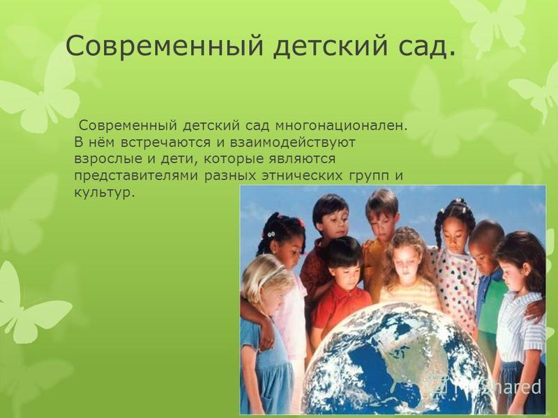 Современный детский сад. Современный детский сад многонационален. В нём встречаются и взаимодействуют взрослые и дети, которые являются представителями разных этнических групп и культур.