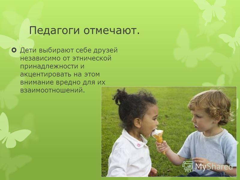 Педагоги отмечают. Дети выбирают себе друзей независимо от этнической принадлежности и акцентировать на этом внимание вредно для их взаимоотношений.