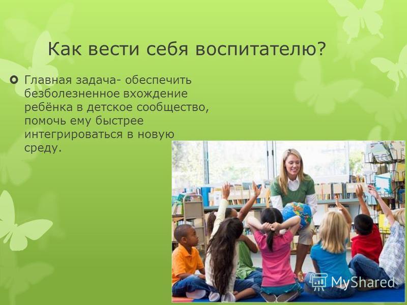 Как вести себя воспитателю? Главная задача- обеспечить безболезненное вхождение ребёнка в детское сообщество, помочь ему быстрее интегрироваться в новую среду.