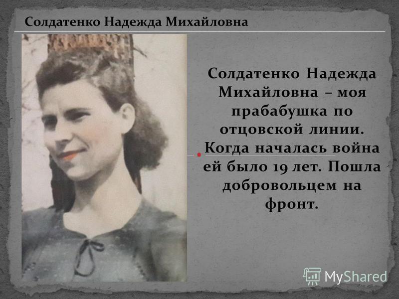 Солдатенко Надежда Михайловна – моя прабабушка по отцовской линии. Когда началась война ей было 19 лет. Пошла добровольцем на фронт. Солдатенко Надежда Михайловна