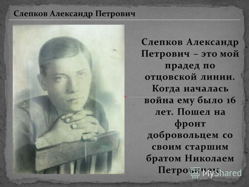 Слепков Александр Петрович – это мой прадед по отцовской линии. Когда началась война ему было 16 лет. Пошел на фронт добровольцем со своим старшим братом Николаем Петровичем. Слепков Александр Петрович