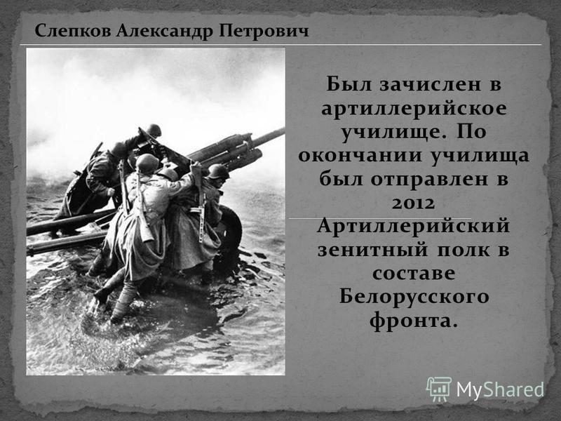 Был зачислен в артиллерийское училище. По окончании училища был отправлен в 2012 Артиллерийский зенитный полк в составе Белорусского фронта. Слепков Александр Петрович