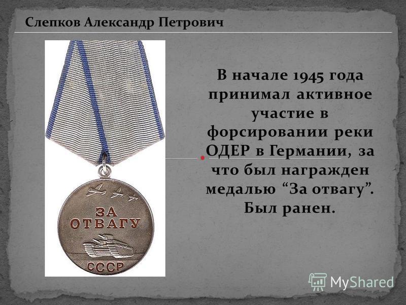 В начале 1945 года принимал активное участие в форсировании реки ОДЕР в Германии, за что был награжден медалью За отвагу. Был ранен. Слепков Александр Петрович