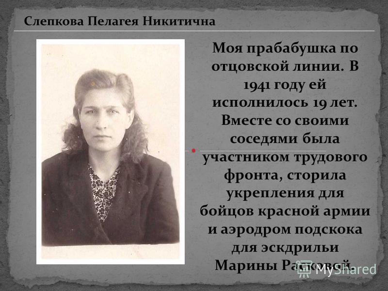 Моя прабабушка по отцовской линии. В 1941 году ей исполнилось 19 лет. Вместе со своими соседями была участником трудового фронта, сторила укрепления для бойцов красной армии и аэродром подскока для эскадрильи Марины Расковой. Слепкова Пелагея Никитич