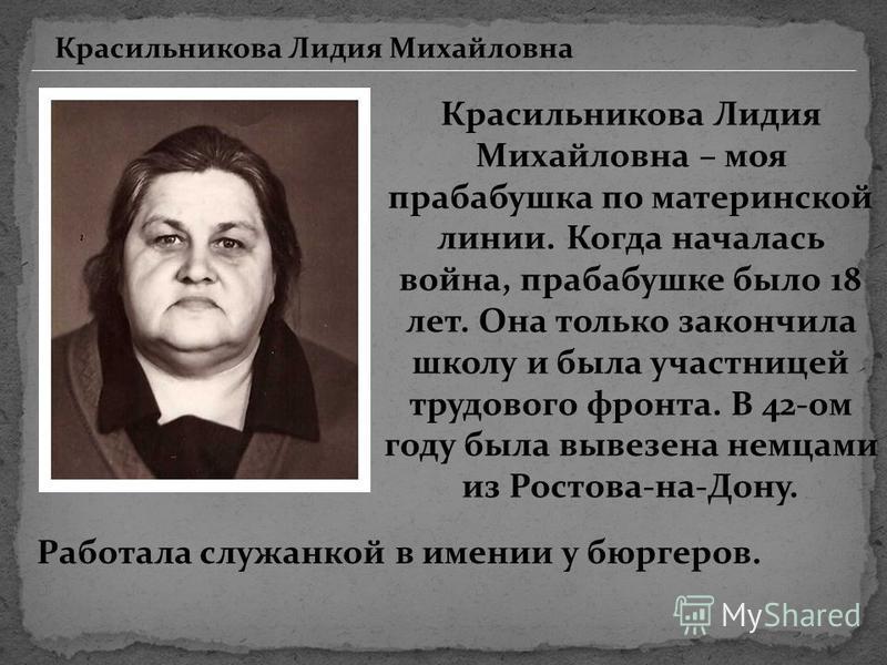 Красильникова Лидия Михайловна Красильникова Лидия Михайловна – моя прабабушка по материнской линии. Когда началась война, прабабушке было 18 лет. Она только закончила школу и была участницей трудового фронта. В 42-ом году была вывезена немцами из Ро