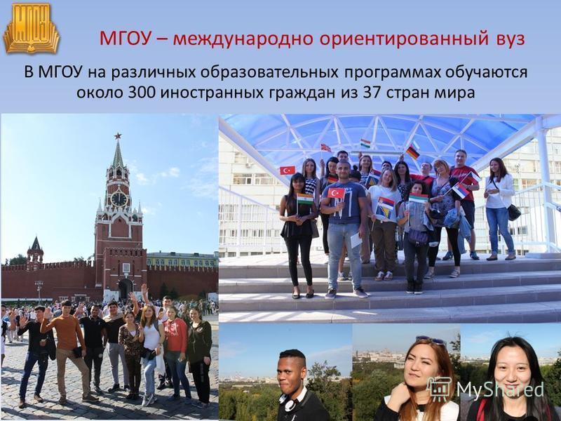 МГОУ – международно ориентированный вуз В МГОУ на различных образовательных программах обучаются около 300 иностранных граждан из 37 стран мира