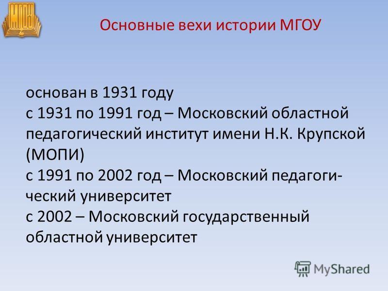 основан в 1931 году с 1931 по 1991 год – Московский областной педагогический институт имени Н.К. Крупской (МОПИ) с 1991 по 2002 год – Московский педагоги ческий университет с 2002 – Московский государственный областной университет Основные вехи исто