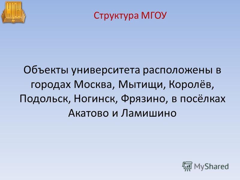Объекты университета расположены в городах Москва, Мытищи, Королёв, Подольск, Ногинск, Фрязино, в посёлках Акатово и Ламишино Структура МГОУ