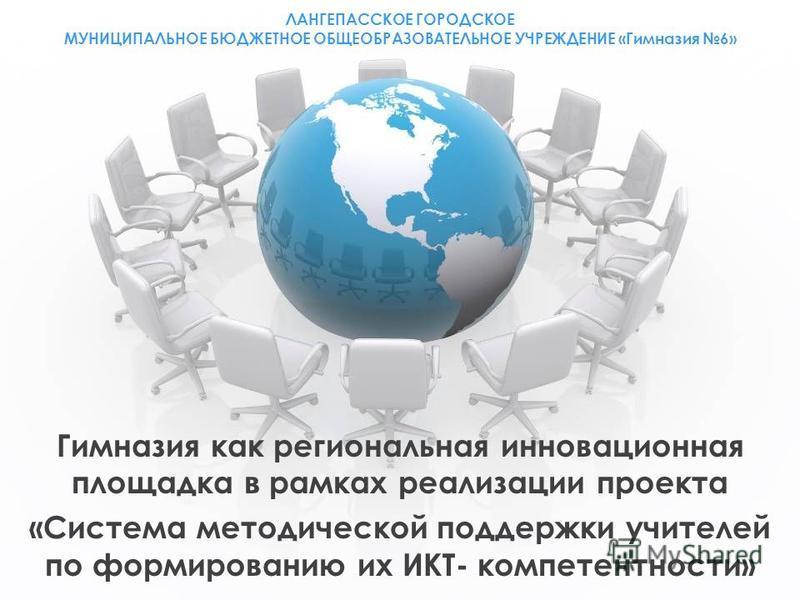 ЛАНГЕПАССКОЕ ГОРОДСКОЕ МУНИЦИПАЛЬНОЕ БЮДЖЕТНОЕ ОБЩЕОБРАЗОВАТЕЛЬНОЕ УЧРЕЖДЕНИЕ «Гимназия 6» Гимназия как региональная инновационная площадка в рамках реализации проекта «Система методической поддержки учителей по формированию их ИКТ- компетентности»