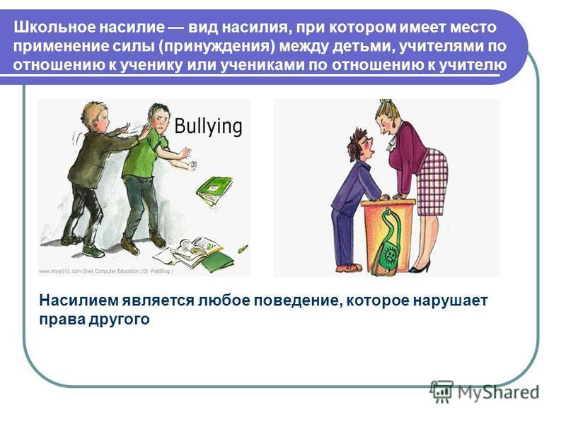 Школьное насилие вид насилия, при котором имеет место применение силы (принуждения) между детьми, учителями по отношению к ученику или учениками по отношению к учителю Насилием является любое поведение, которое нарушает права другого